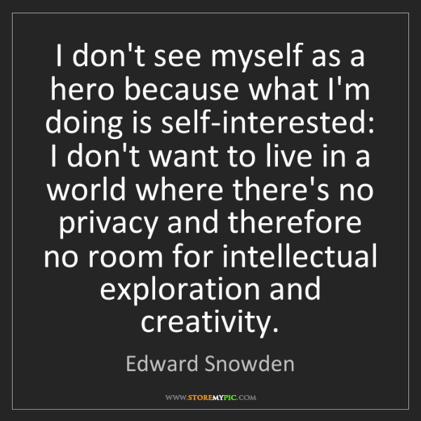 Edward Snowden: I don't see myself as a hero because what I'm doing is...