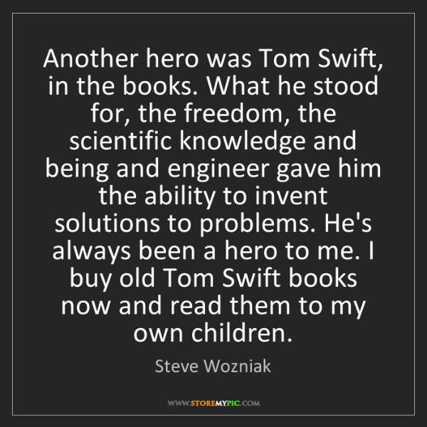 Steve Wozniak: Another hero was Tom Swift, in the books. What he stood...