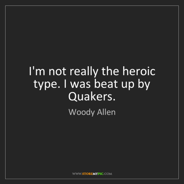Woody Allen: I'm not really the heroic type. I was beat up by Quakers.
