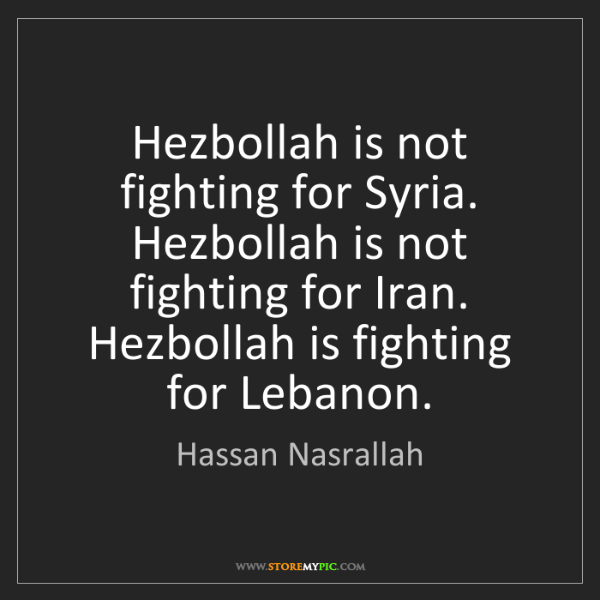 Hassan Nasrallah: Hezbollah is not fighting for Syria. Hezbollah is not...