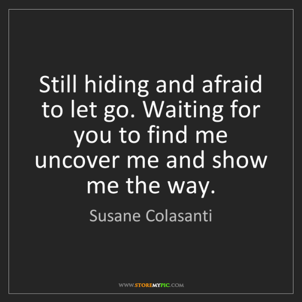 Susane Colasanti: Still hiding and afraid to let go. Waiting for you to...
