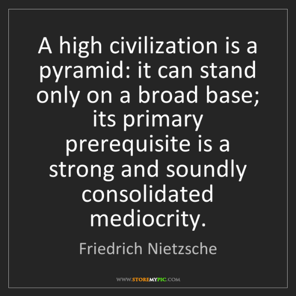 Friedrich Nietzsche: A high civilization is a pyramid: it can stand only on...