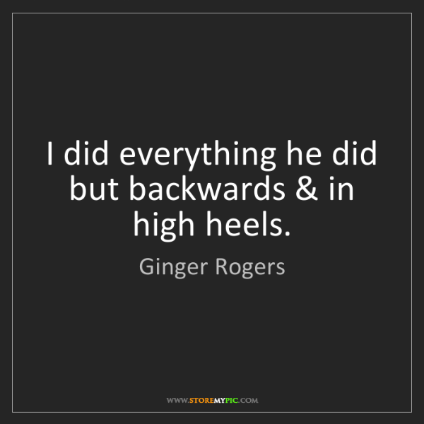 Ginger Rogers: I did everything he did but backwards & in high heels.