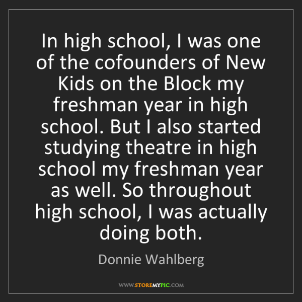 Donnie Wahlberg: In high school, I was one of the cofounders of New Kids...