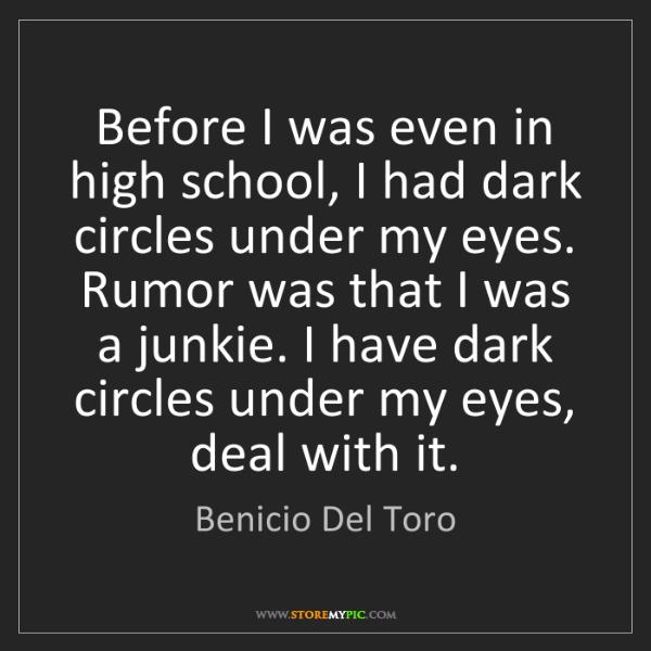 Benicio Del Toro: Before I was even in high school, I had dark circles...