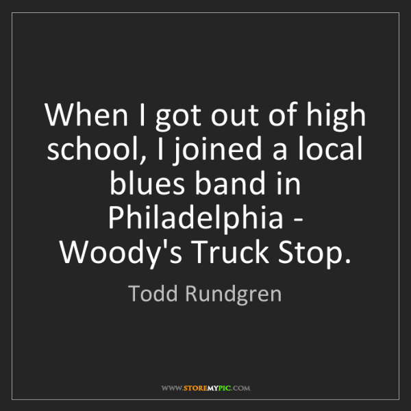 Todd Rundgren: When I got out of high school, I joined a local blues...