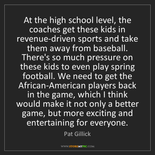 Pat Gillick: At the high school level, the coaches get these kids...