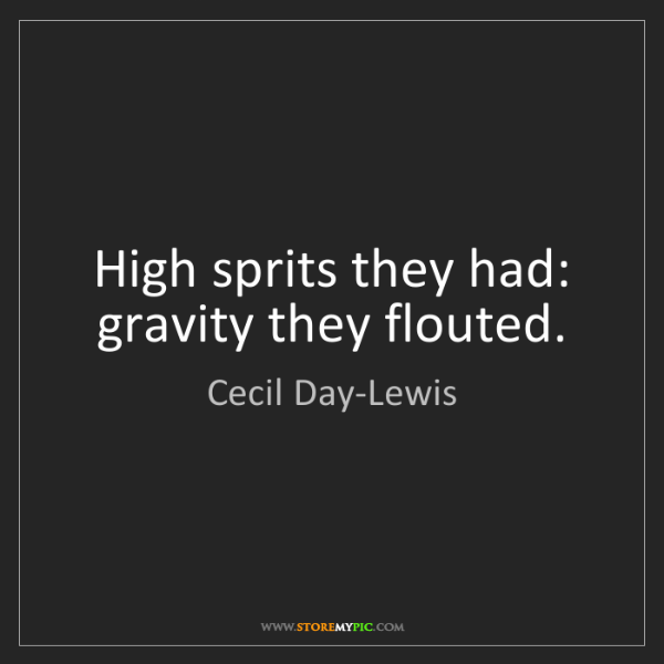 Cecil Day-Lewis: High sprits they had: gravity they flouted.