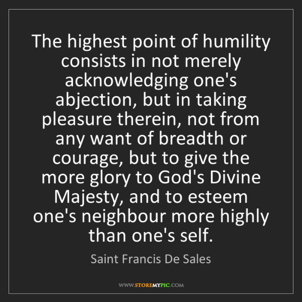 Saint Francis De Sales: The highest point of humility consists in not merely...