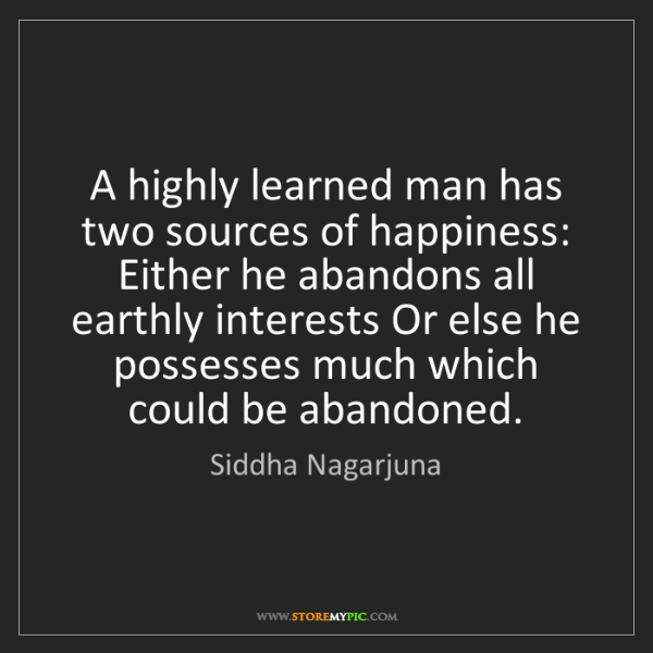 Siddha Nagarjuna: A highly learned man has two sources of happiness: Either...