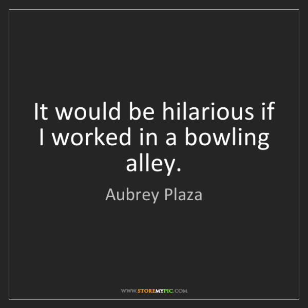 Aubrey Plaza: It would be hilarious if I worked in a bowling alley.