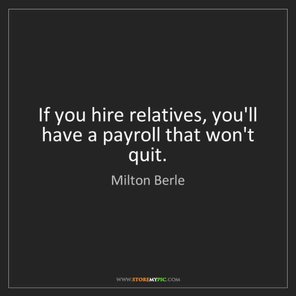 Milton Berle: If you hire relatives, you'll have a payroll that won't...