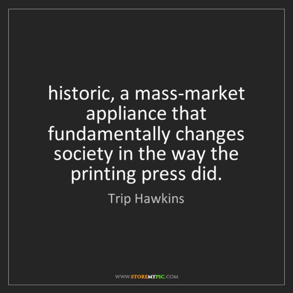 Trip Hawkins: historic, a mass-market appliance that fundamentally...