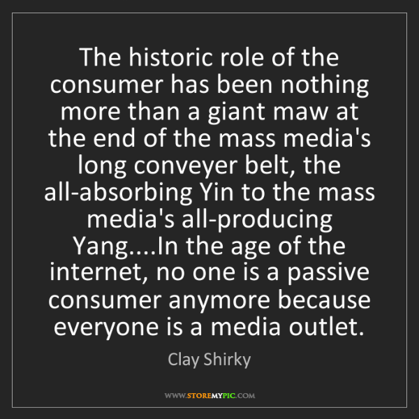 Clay Shirky: The historic role of the consumer has been nothing more...