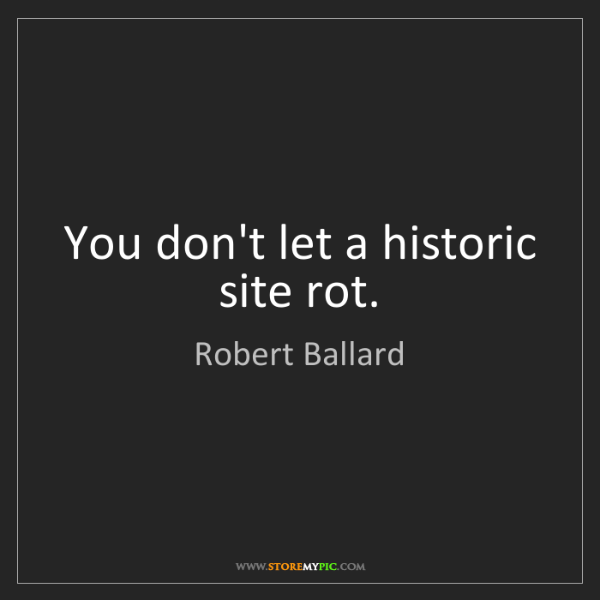 Robert Ballard: You don't let a historic site rot.