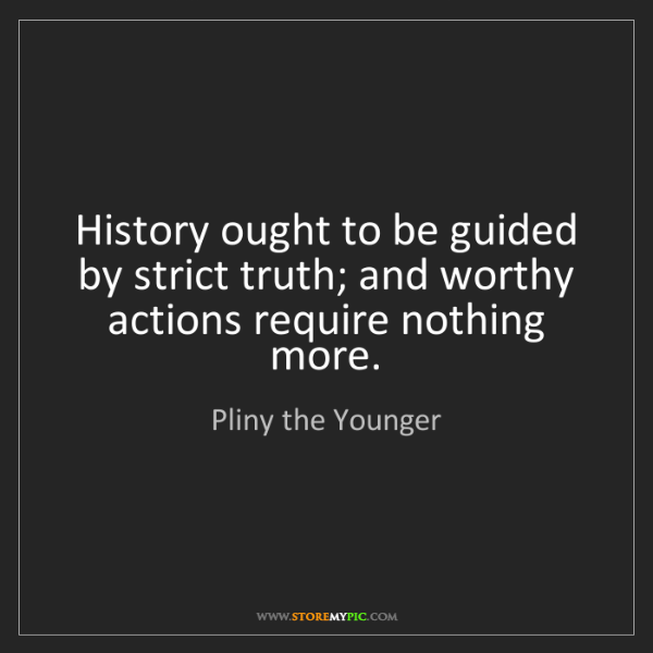 Pliny the Younger: History ought to be guided by strict truth; and worthy...