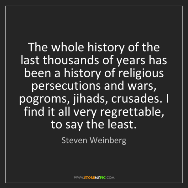 Steven Weinberg: The whole history of the last thousands of years has...