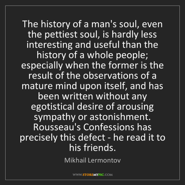 Mikhail Lermontov: The history of a man's soul, even the pettiest soul,...