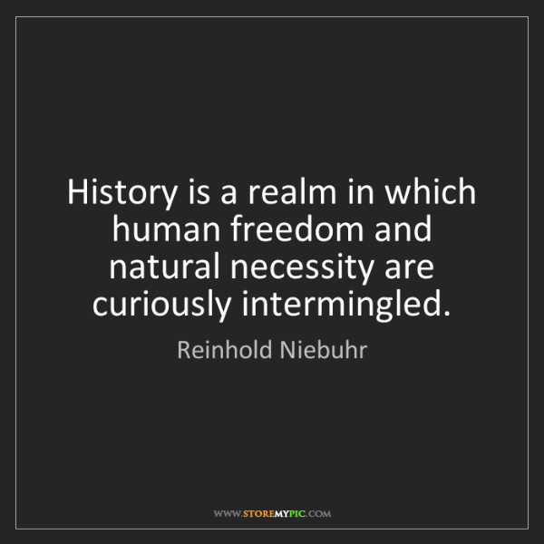 Reinhold Niebuhr: History is a realm in which human freedom and natural...