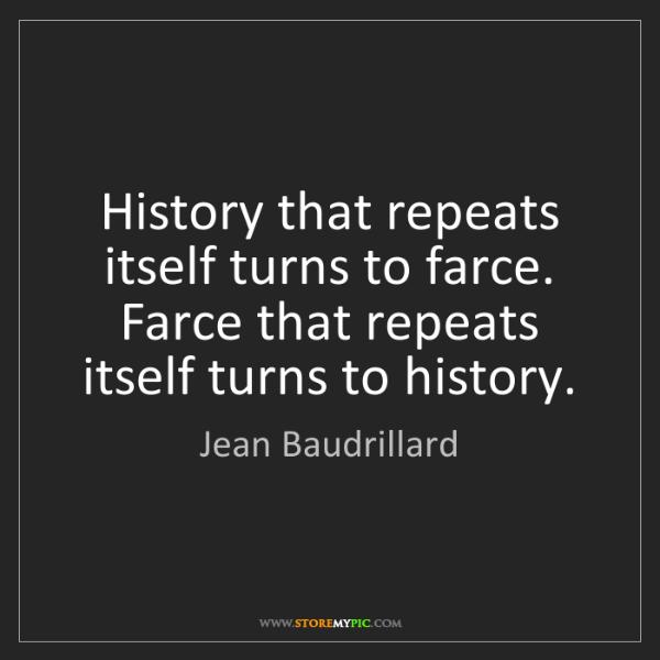 Jean Baudrillard: History that repeats itself turns to farce. Farce that...