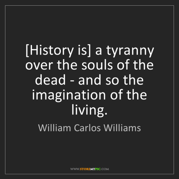 William Carlos Williams: [History is] a tyranny over the souls of the dead - and...