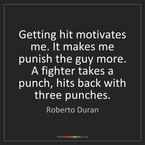 Roberto Duran: Getting hit motivates me. It makes me punish the guy...