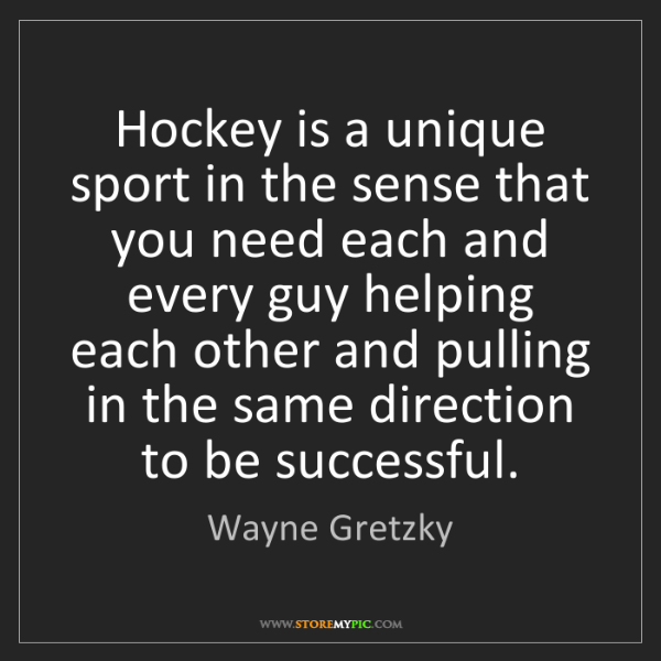 Wayne Gretzky: Hockey is a unique sport in the sense that you need each...