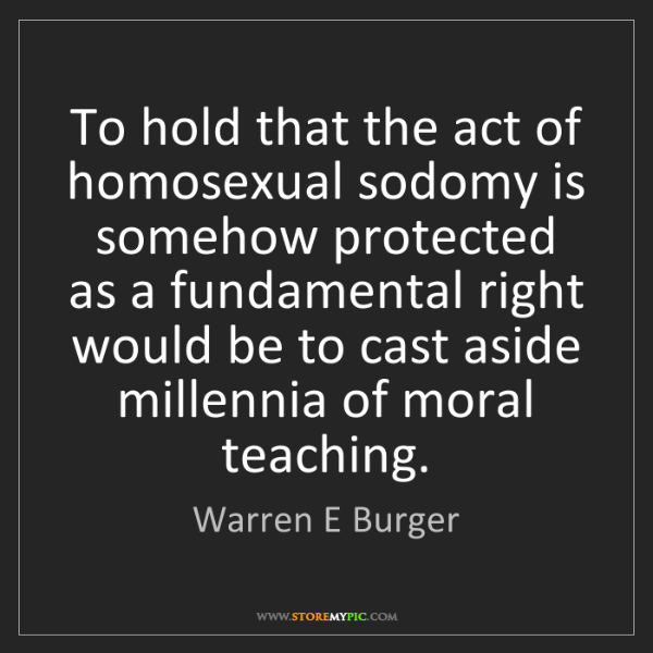 Warren E Burger: To hold that the act of homosexual sodomy is somehow...