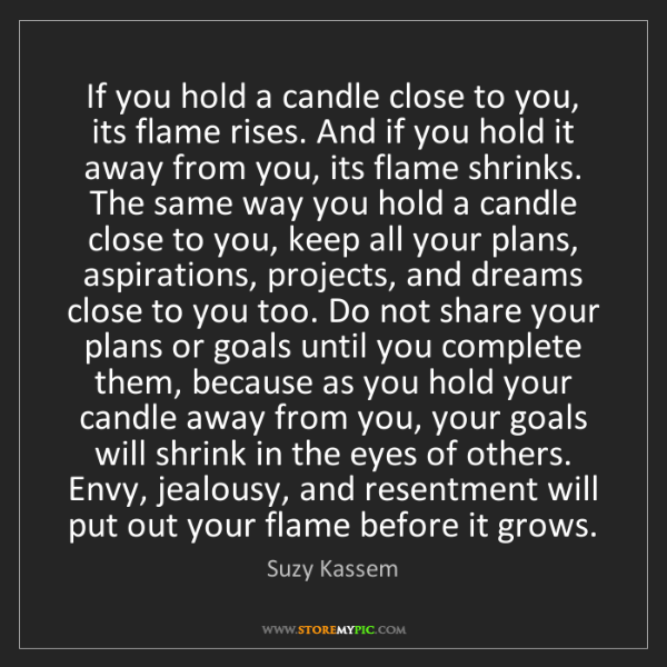Suzy Kassem: If you hold a candle close to you, its flame rises. And...