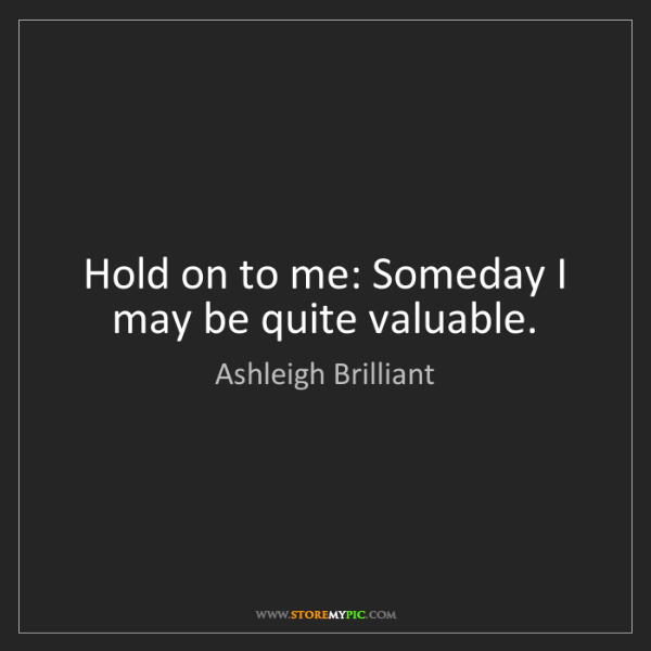 Ashleigh Brilliant: Hold on to me: Someday I may be quite valuable.