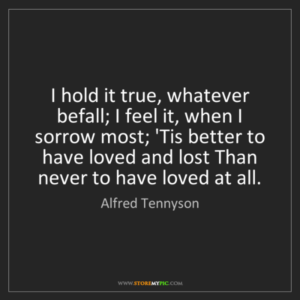 Alfred Tennyson: I hold it true, whatever befall; I feel it, when I sorrow...