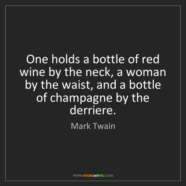 Mark Twain: One holds a bottle of red wine by the neck, a woman by...