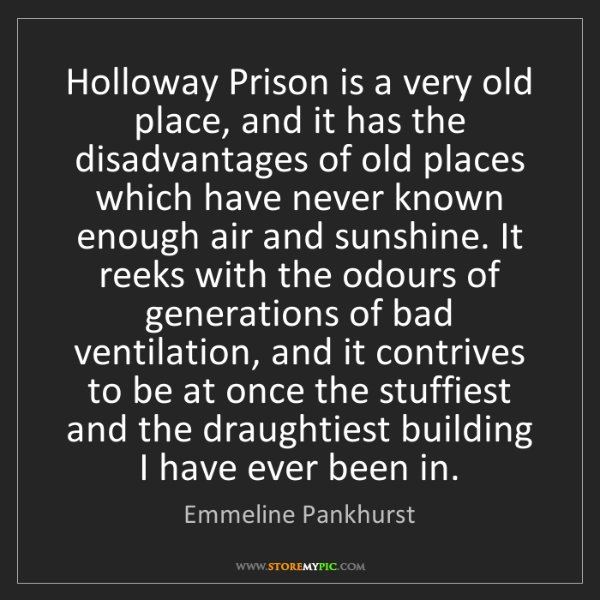 Emmeline Pankhurst: Holloway Prison is a very old place, and it has the disadvantages...