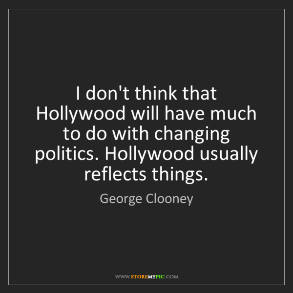 George Clooney: I don't think that Hollywood will have much to do with...