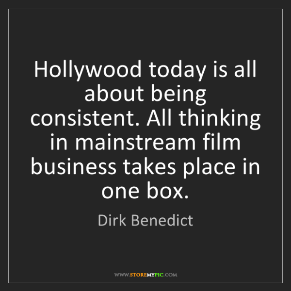 Dirk Benedict: Hollywood today is all about being consistent. All thinking...