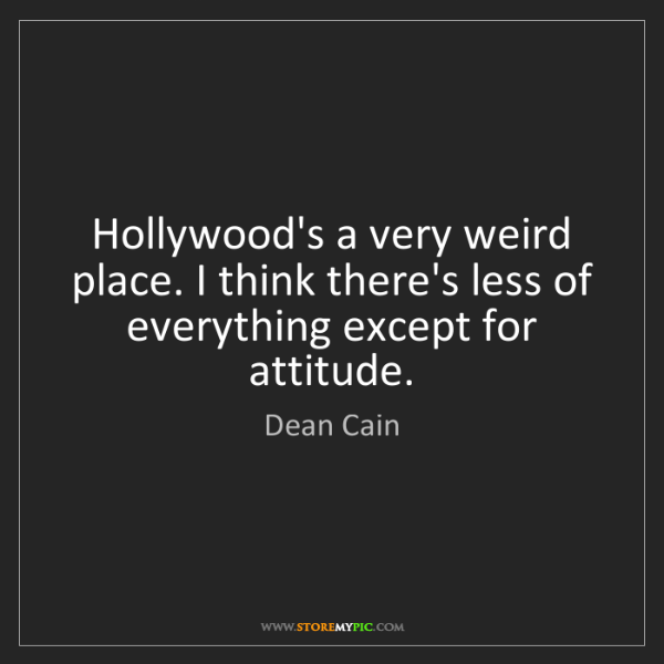Dean Cain: Hollywood's a very weird place. I think there's less...