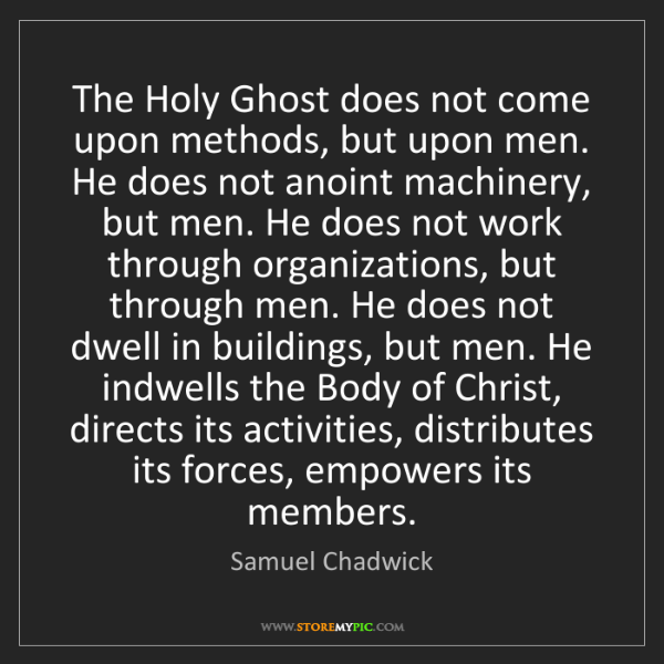 Samuel Chadwick: The Holy Ghost does not come upon methods, but upon men....