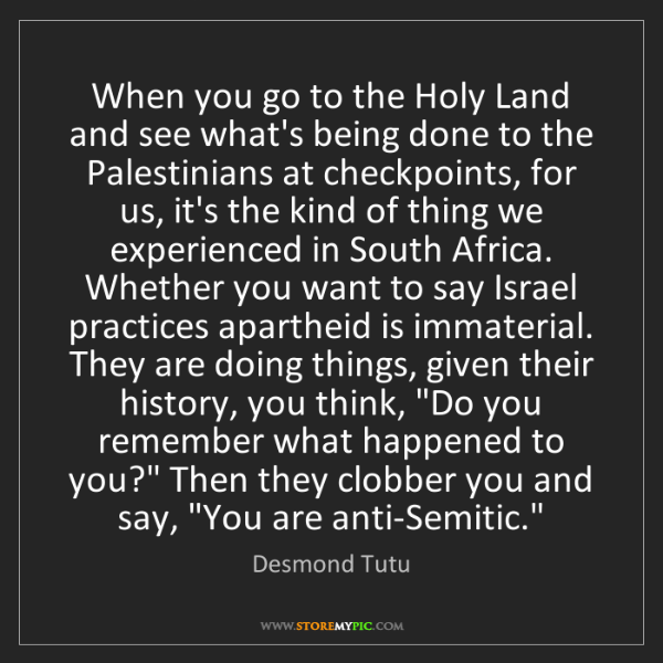 Desmond Tutu: When you go to the Holy Land and see what's being done...
