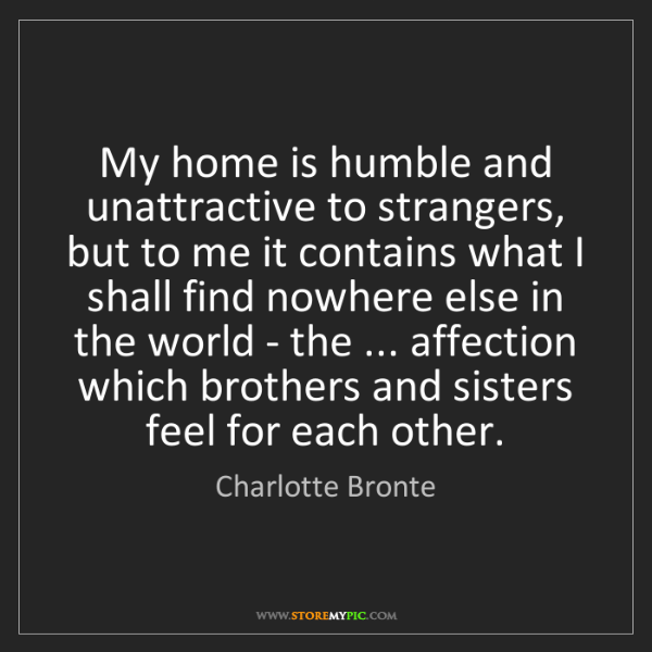 Charlotte Bronte: My home is humble and unattractive to strangers, but...