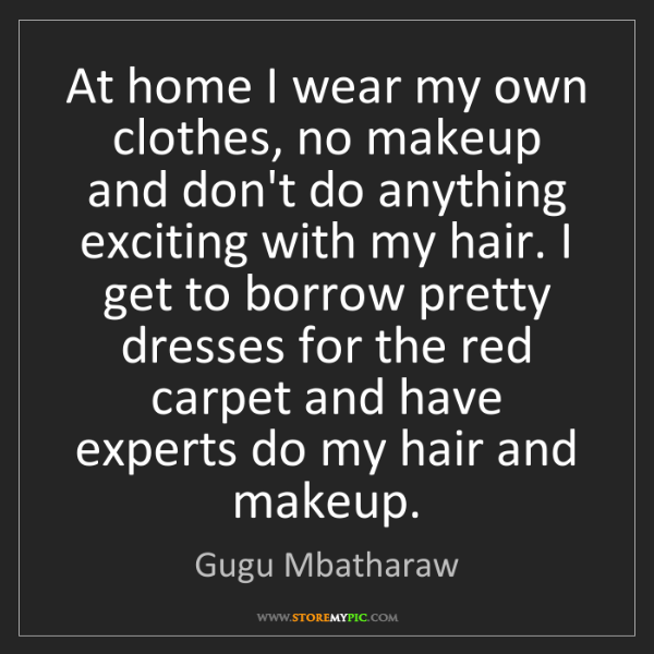Gugu Mbatharaw: At home I wear my own clothes, no makeup and don't do...