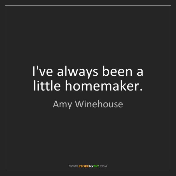 Amy Winehouse: I've always been a little homemaker.