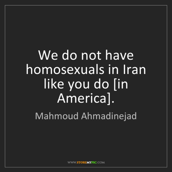 Mahmoud Ahmadinejad: We do not have homosexuals in Iran like you do [in America].