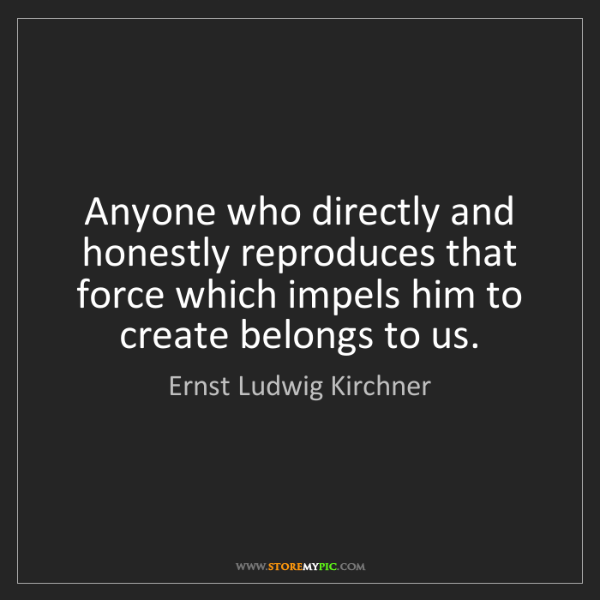 Ernst Ludwig Kirchner: Anyone who directly and honestly reproduces that force...