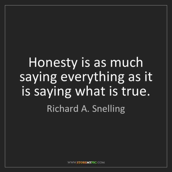 Richard A. Snelling: Honesty is as much saying everything as it is saying...