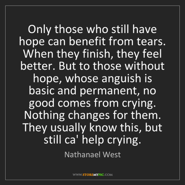 Nathanael West: Only those who still have hope can benefit from tears....
