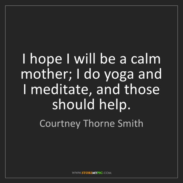 Courtney Thorne Smith: I hope I will be a calm mother; I do yoga and I meditate,...