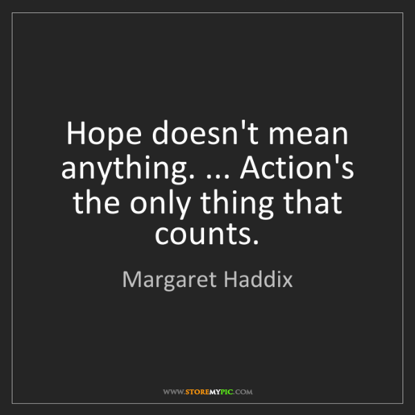 Margaret Haddix: Hope doesn't mean anything. ... Action's the only thing...