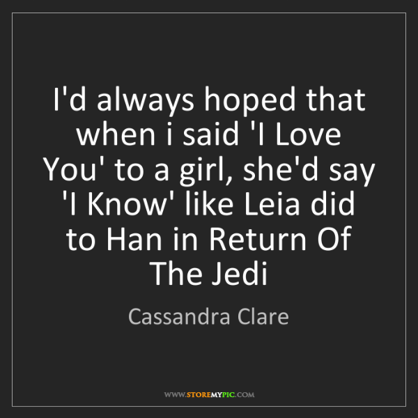 Cassandra Clare: I'd always hoped that when i said 'I Love You' to a girl,...