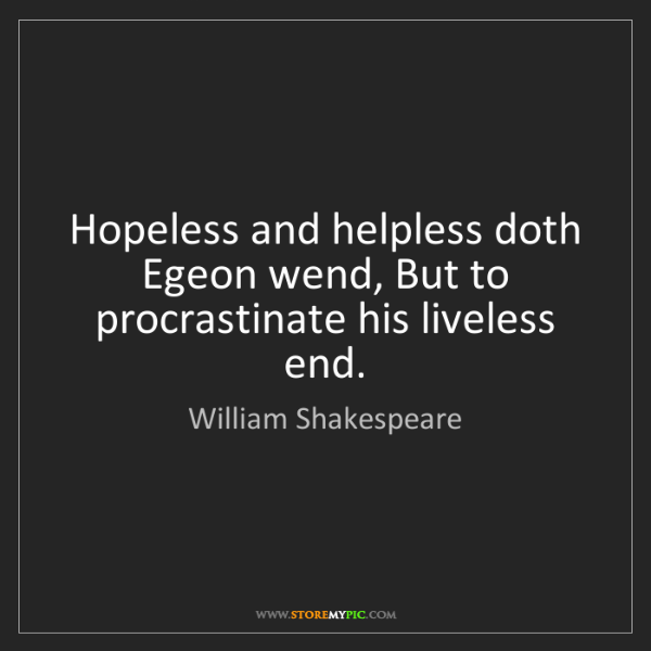 William Shakespeare: Hopeless and helpless doth Egeon wend, But to procrastinate...