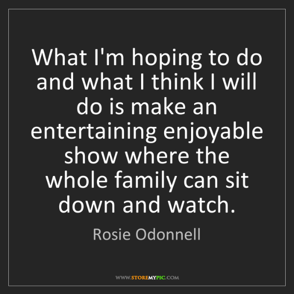Rosie Odonnell: What I'm hoping to do and what I think I will do is make...